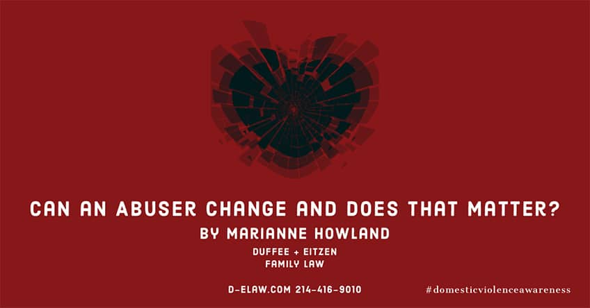 Can an abuser change? Does that matter? Attorney Marianne Howland explores different philosophies and available resources for victims, on the blog- d-elaw.com